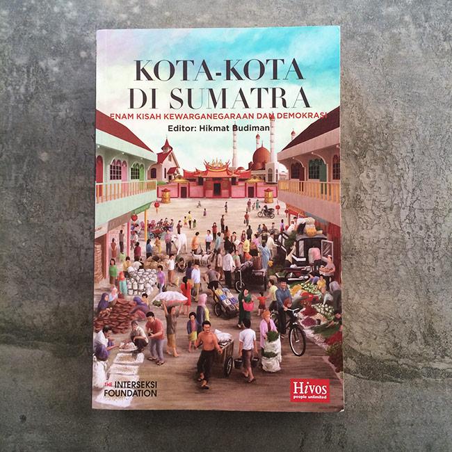 Kota-Kota di Sumatra : Enam Kisah Kewarganegaraan dan Demokrasi - Hikmat Budiman
